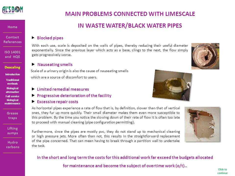 Descaling Contact References Home ISO 14001 and HQE MAIN PROBLEMS CONNECTED WITH LIMESCALE IN WASTE WATER/BLACK WATER PIPES Blocked pipes With each use, scale is deposited on the walls of pipes, thereby reducing their useful diameter exponentially.