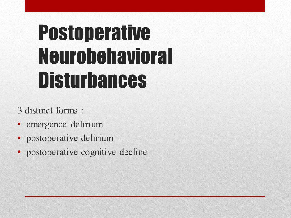 Postoperative Neurobehavioral Disturbances 3 distinct forms : emergence delirium postoperative delirium postoperative cognitive decline