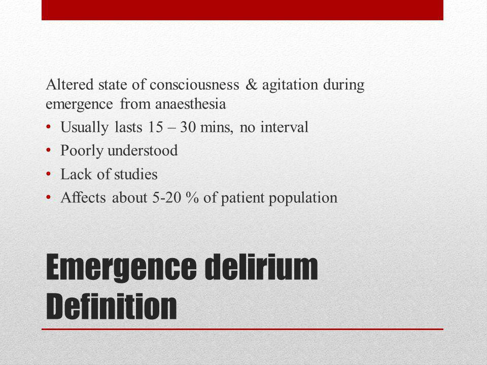 Emergence delirium Definition Altered state of consciousness & agitation during emergence from anaesthesia Usually lasts 15 – 30 mins, no interval Poo