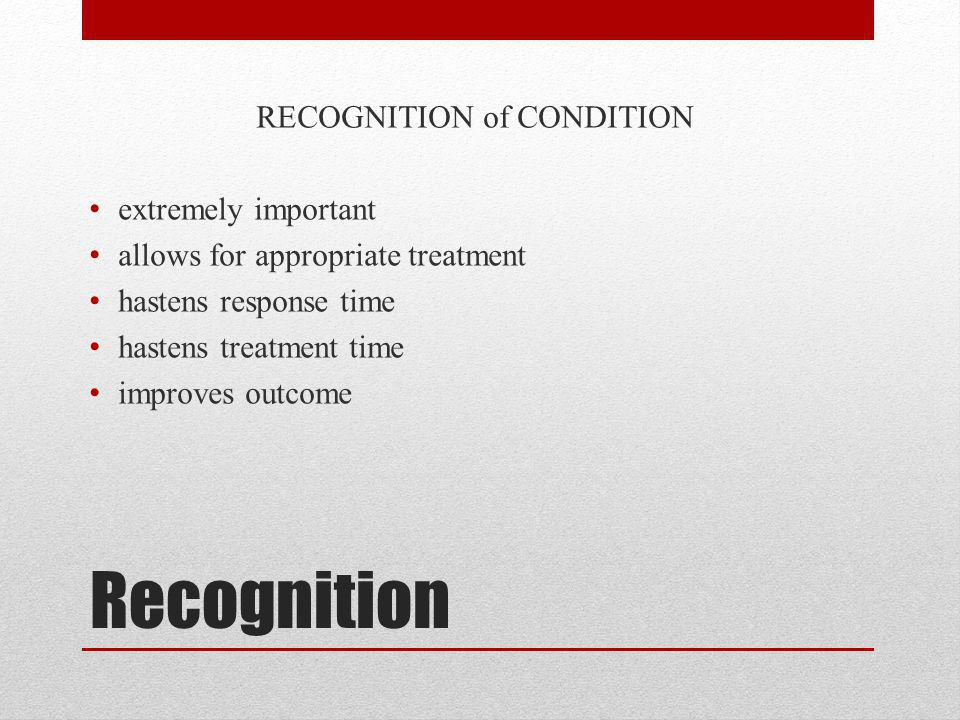 Recognition RECOGNITION of CONDITION extremely important allows for appropriate treatment hastens response time hastens treatment time improves outcom