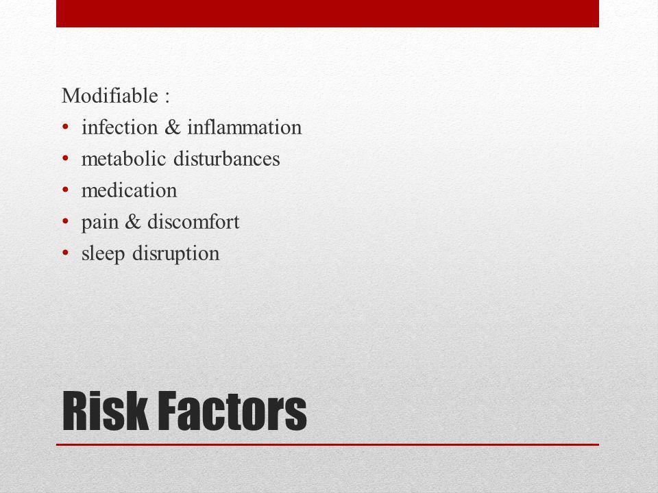 Risk Factors Modifiable : infection & inflammation metabolic disturbances medication pain & discomfort sleep disruption