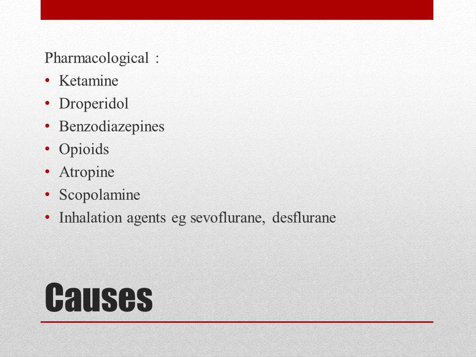 Causes Pharmacological : Ketamine Droperidol Benzodiazepines Opioids Atropine Scopolamine Inhalation agents eg sevoflurane, desflurane