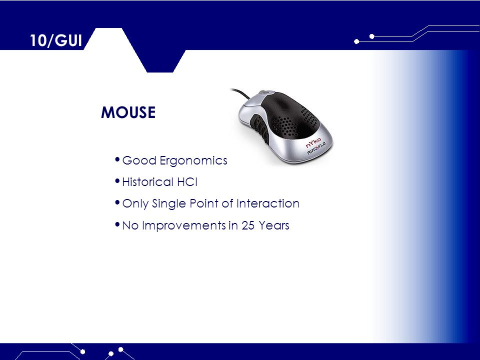 10/GUI MOUSE Good Ergonomics Historical HCI Only Single Point of Interaction No Improvements in 25 Years
