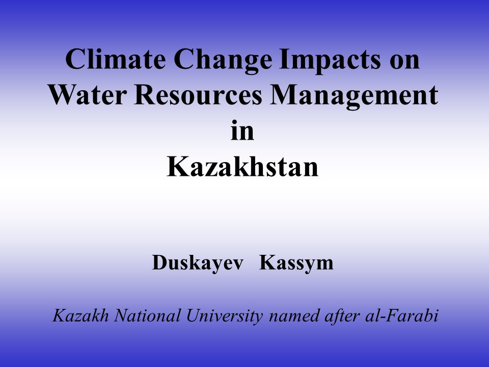 Climate Change Impacts on Water Resources Management in Kazakhstan Duskayev Kassym Kazakh National University named after al-Farabi