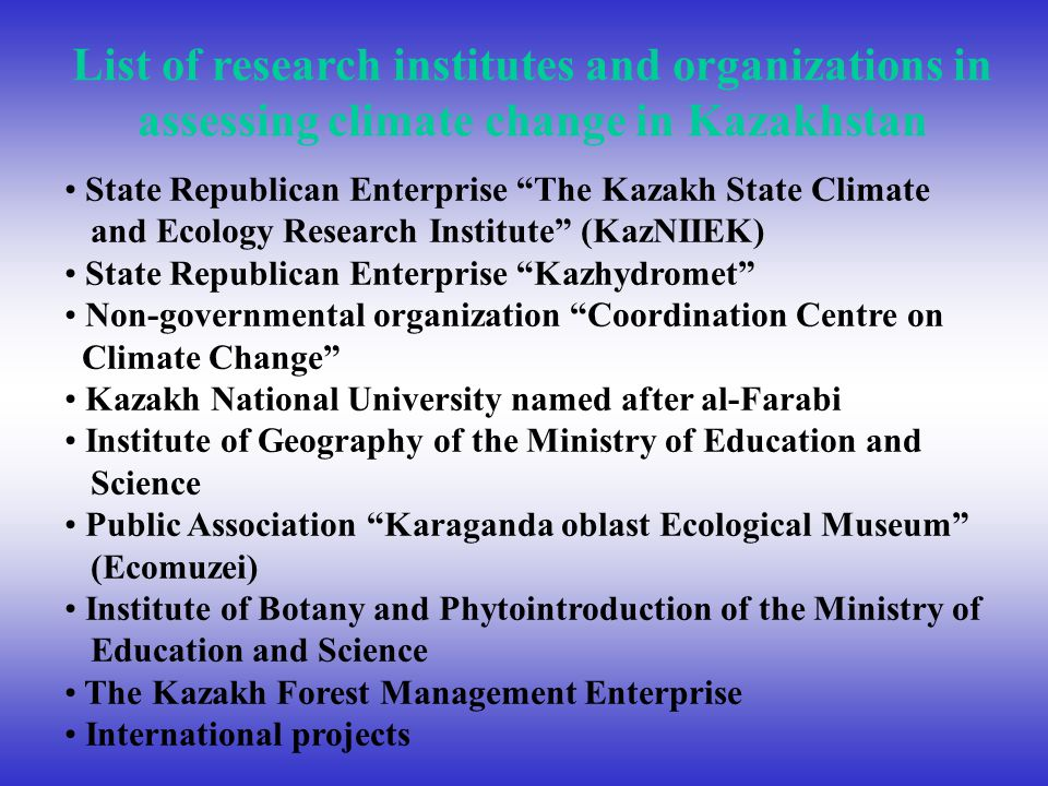 List of research institutes and organizations in assessing climate change in Kazakhstan State Republican Enterprise The Kazakh State Climate and Ecology Research Institute (KazNIIEK) State Republican Enterprise Kazhydromet Non-governmental organization Coordination Centre on Climate Change Kazakh National University named after al-Farabi Institute of Geography of the Ministry of Education and Science Public Association Karaganda oblast Ecological Museum (Ecomuzei) Institute of Botany and Phytointroduction of the Ministry of Education and Science The Kazakh Forest Management Enterprise International projects