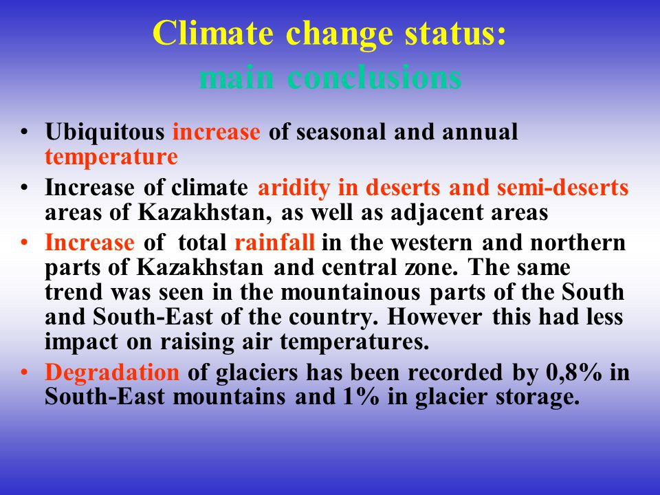 Climate change status: main conclusions Ubiquitous increase of seasonal and annual temperature Increase of climate aridity in deserts and semi-deserts areas of Kazakhstan, as well as adjacent areas Increase of total rainfall in the western and northern parts of Kazakhstan and central zone.
