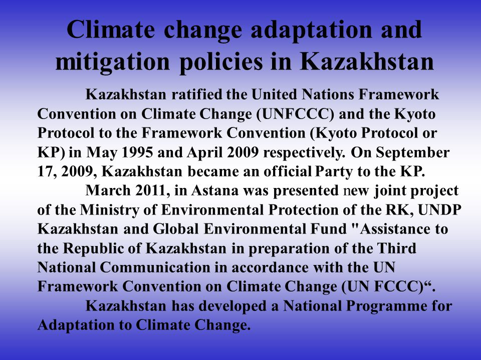 Climate change adaptation and mitigation policies in Kazakhstan Kazakhstan ratified the United Nations Framework Convention on Climate Change (UNFCCC) and the Kyoto Protocol to the Framework Convention (Kyoto Protocol or KP) in May 1995 and April 2009 respectively.