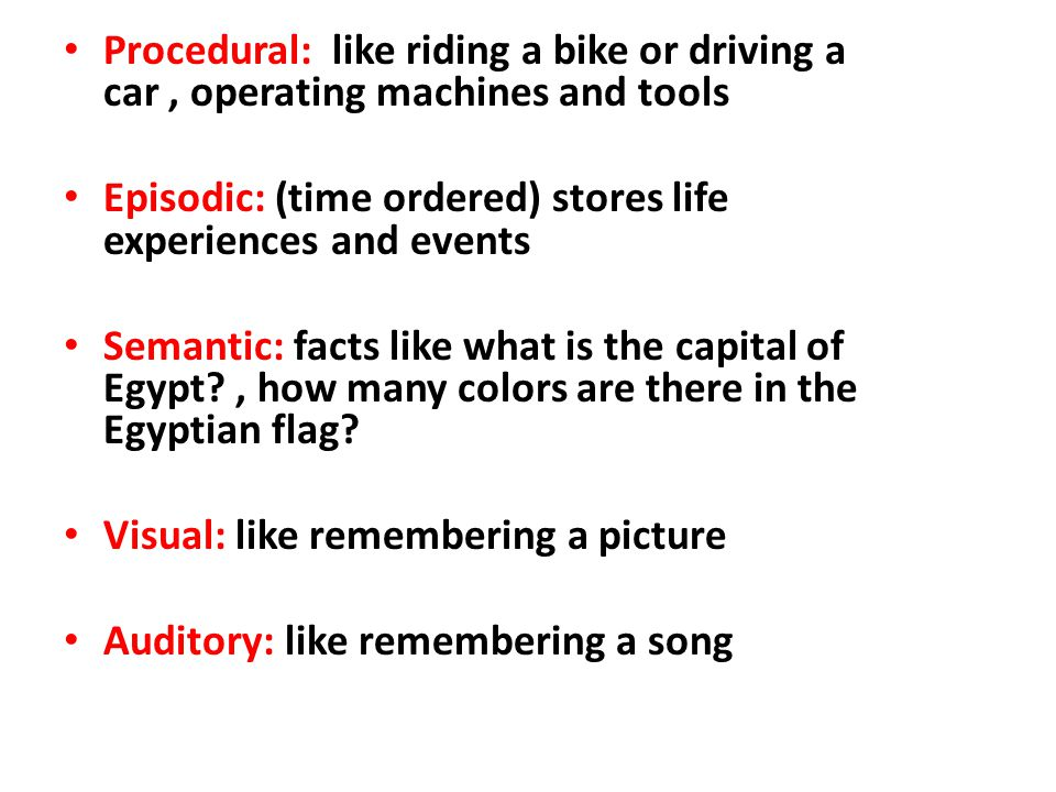 Procedural: like riding a bike or driving a car, operating machines and tools Episodic: (time ordered) stores life experiences and events Semantic: facts like what is the capital of Egypt , how many colors are there in the Egyptian flag.