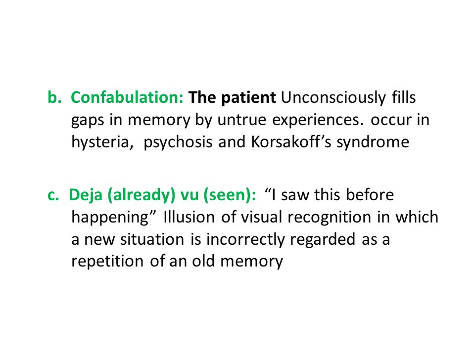 b. Confabulation: The patient Unconsciously fills gaps in memory by untrue experiences.