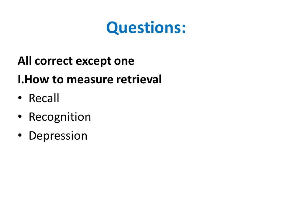 Questions: All correct except one I.How to measure retrieval Recall Recognition Depression
