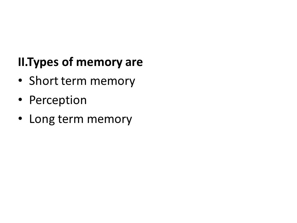 II.Types of memory are Short term memory Perception Long term memory
