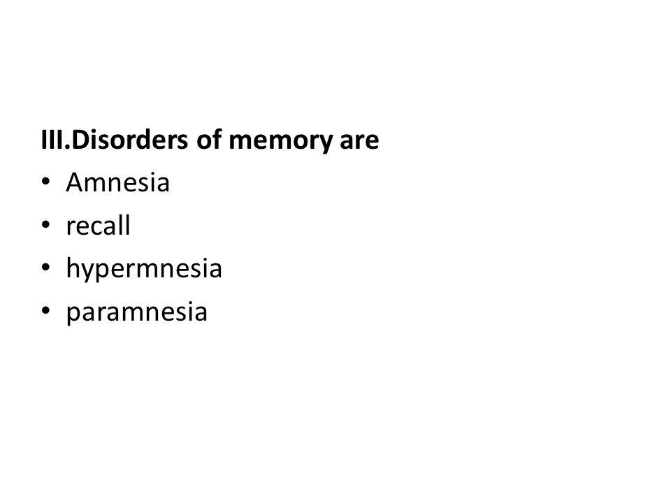 III.Disorders of memory are Amnesia recall hypermnesia paramnesia