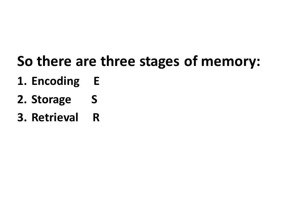 So there are three stages of memory: 1.Encoding E 2.Storage S 3.Retrieval R