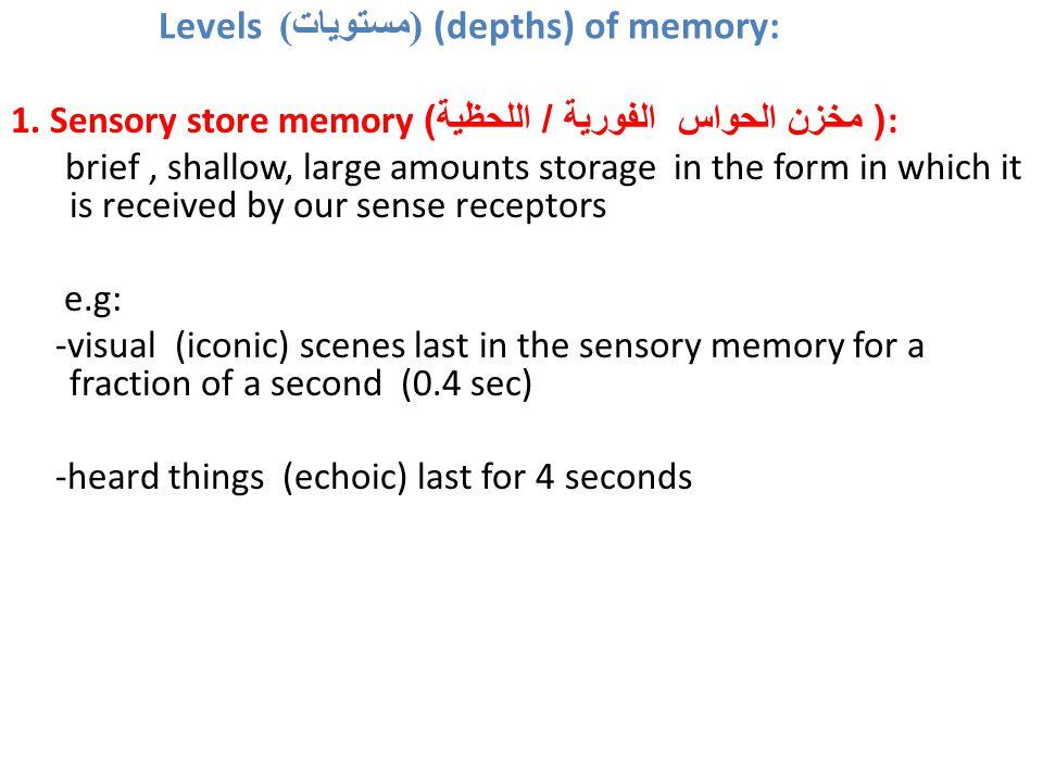 Levels ( مستويات ) (depths) of memory: 1. Sensory store memory ( مخزن الحواس الفورية / اللحظية ): brief, shallow, large amounts storage in the form in