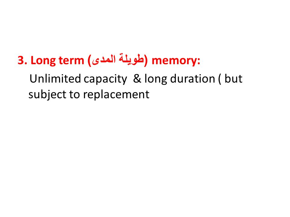 3. Long term ( طويلة المدى )memory: Unlimited capacity & long duration ( but subject to replacement