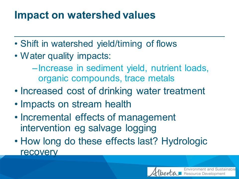 Impact on watershed values Shift in watershed yield/timing of flows Water quality impacts: –Increase in sediment yield, nutrient loads, organic compounds, trace metals Increased cost of drinking water treatment Impacts on stream health Incremental effects of management intervention eg salvage logging How long do these effects last.