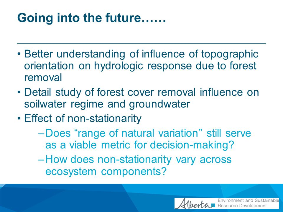 Going into the future…… Better understanding of influence of topographic orientation on hydrologic response due to forest removal Detail study of forest cover removal influence on soilwater regime and groundwater Effect of non-stationarity –Does range of natural variation still serve as a viable metric for decision-making.