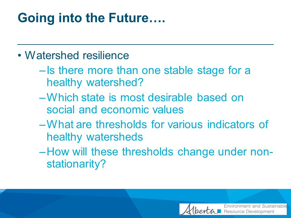 Going into the Future…. Watershed resilience –Is there more than one stable stage for a healthy watershed? –Which state is most desirable based on soc