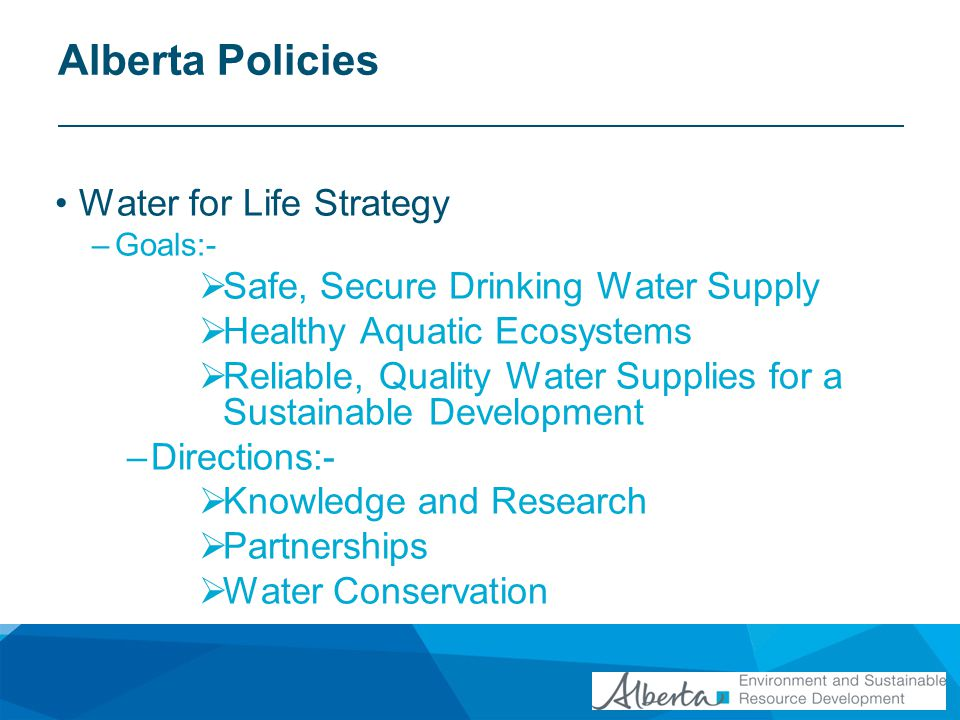 Alberta Policies Land Use Framework –Goal: Sustain economic growth while balancing this with social and environmental goals –Builds on previous land-use policies eg Eastern Slopes Policy –Prepare regional plans for each of the seven land use planning regions –Overarching policy to all other watershed related policies Water Act Environmental Protection and Enhancement Act