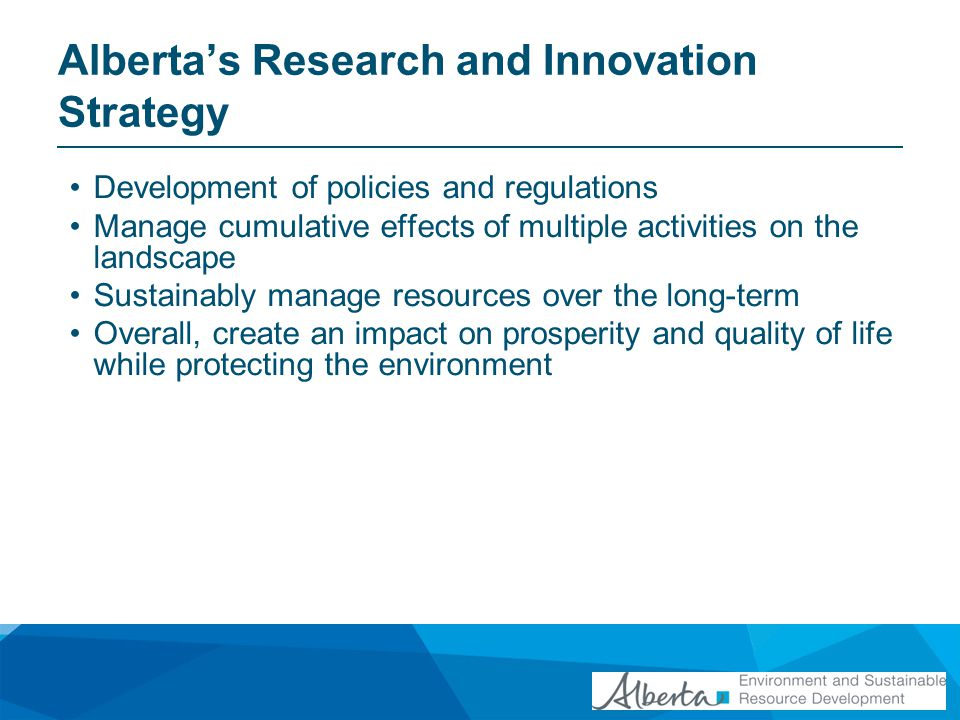 Albertas Research and Innovation Strategy Development of policies and regulations Manage cumulative effects of multiple activities on the landscape Su