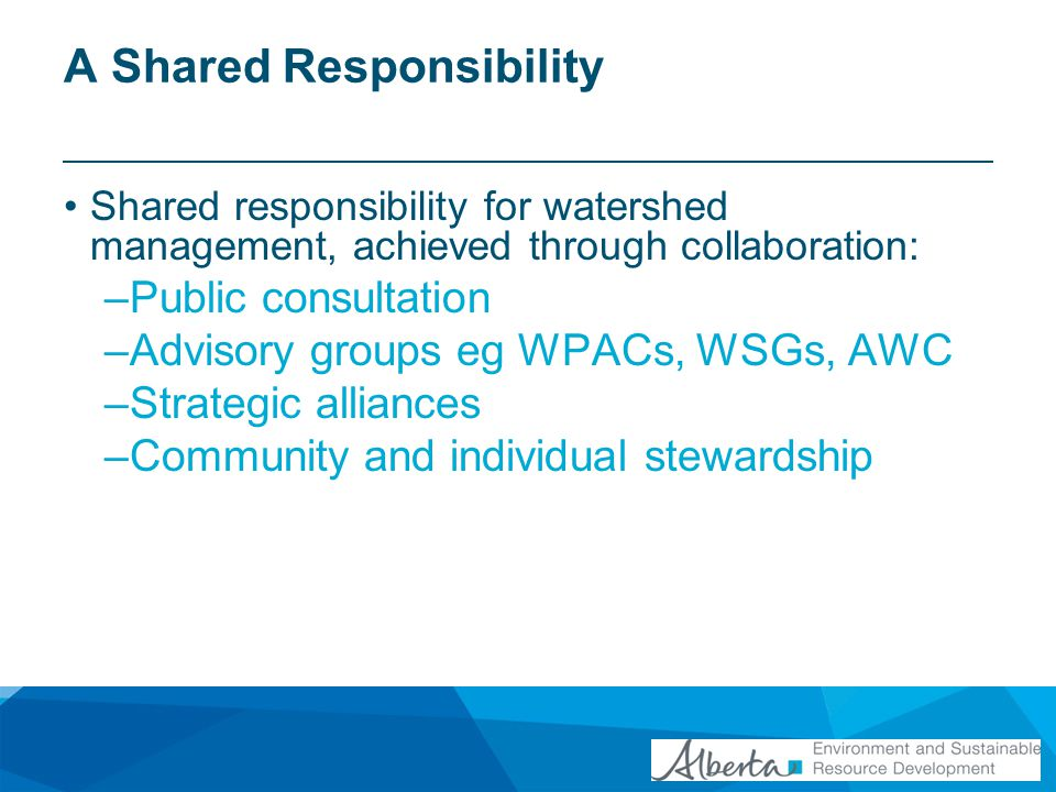A Shared Responsibility Shared responsibility for watershed management, achieved through collaboration: –Public consultation –Advisory groups eg WPACs, WSGs, AWC –Strategic alliances –Community and individual stewardship