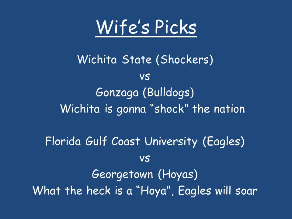 Wifes Picks Wichita State (Shockers) vs Gonzaga (Bulldogs) Wichita is gonna shock the nation Florida Gulf Coast University (Eagles) vs Georgetown (Hoyas) What the heck is a Hoya, Eagles will soar