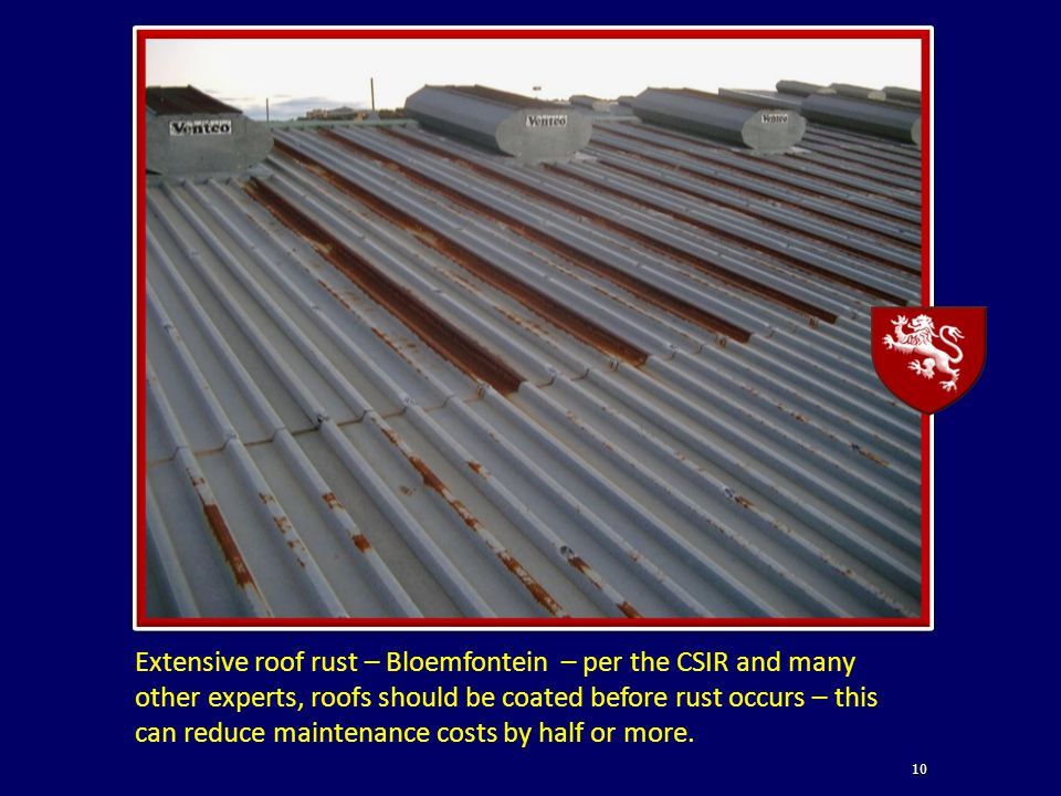 10 Extensive roof rust – Bloemfontein – per the CSIR and many other experts, roofs should be coated before rust occurs – this can reduce maintenance costs by half or more.