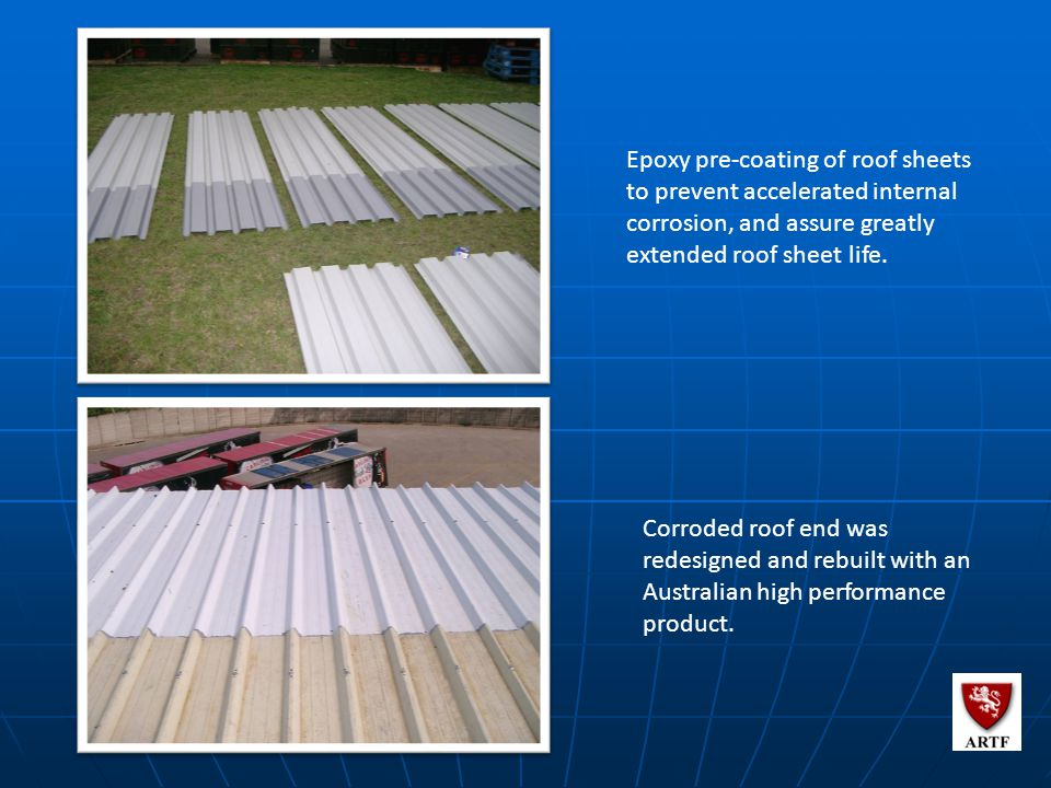 117 Epoxy pre-coating of roof sheets to prevent accelerated internal corrosion, and assure greatly extended roof sheet life.