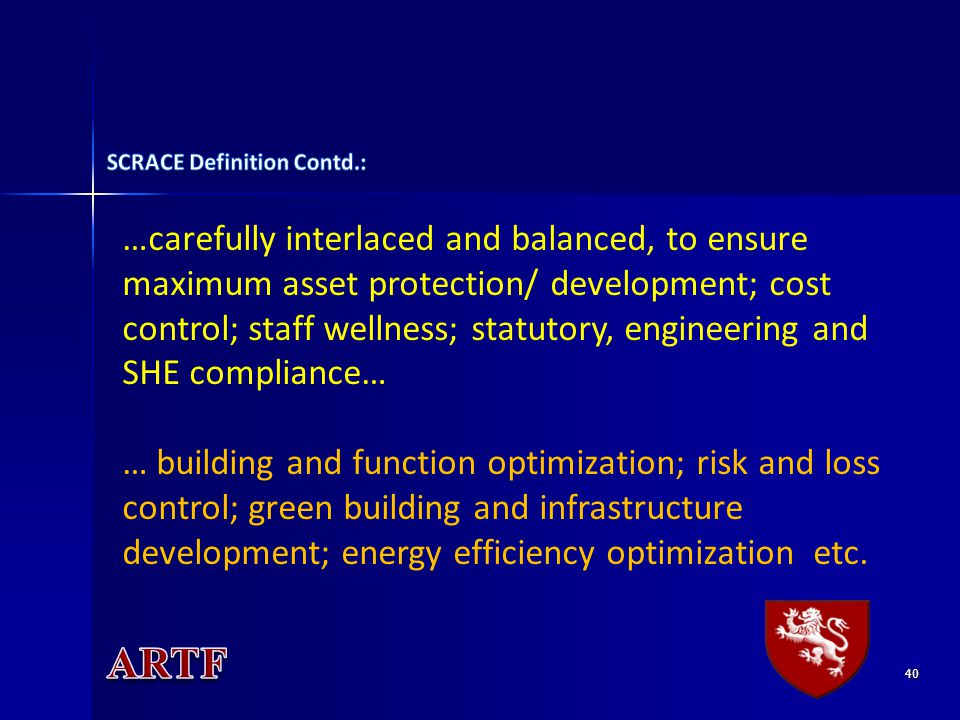 40 …carefully interlaced and balanced, to ensure maximum asset protection/ development; cost control; staff wellness; statutory, engineering and SHE compliance… … building and function optimization; risk and loss control; green building and infrastructure development; energy efficiency optimization etc.