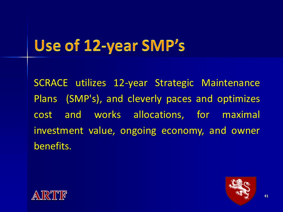 41 SCRACE utilizes 12-year Strategic Maintenance Plans (SMP s), and cleverly paces and optimizes cost and works allocations, for maximal investment value, ongoing economy, and owner benefits.