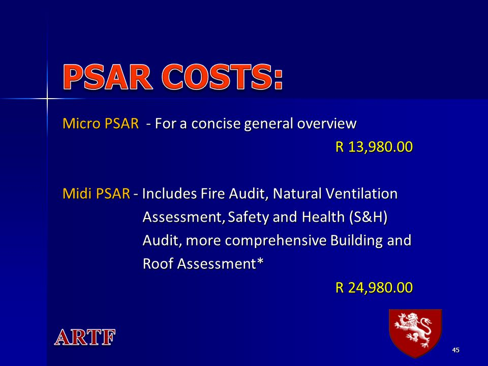 45 Micro PSAR - For a concise general overview R 13,980.00 R 13,980.00 Midi PSAR - Includes Fire Audit, Natural Ventilation Assessment, Safety and Health (S&H) Assessment, Safety and Health (S&H) Audit, more comprehensive Building and Audit, more comprehensive Building and Roof Assessment* Roof Assessment* R 24,980.00 R 24,980.00