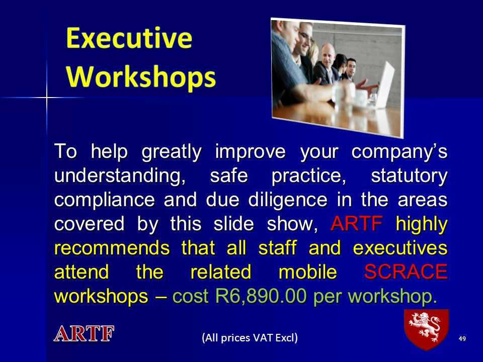 To help greatly improve your companys understanding, safe practice, statutory compliance and due diligence in the areas covered by this slide show, ARTF highly recommends that all staff and executives attend the related mobile SCRACE workshops – cost R6,890.00 per workshop.