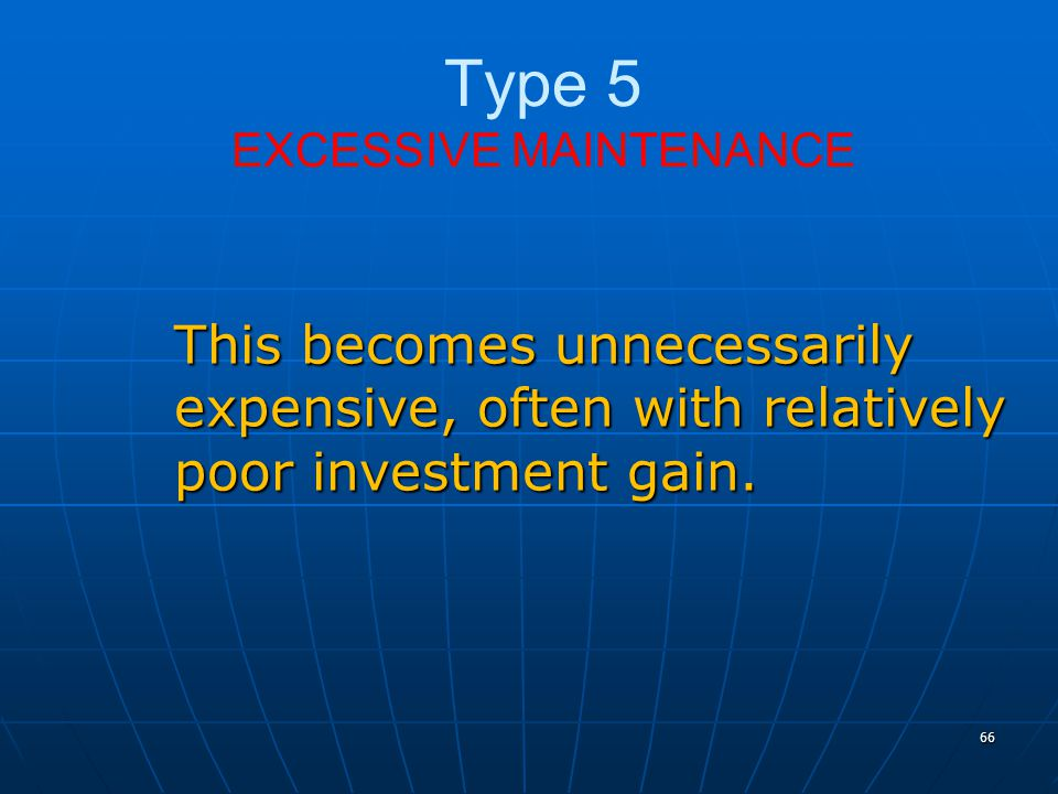66 Type 5 EXCESSIVE MAINTENANCE This becomes unnecessarily expensive, often with relatively poor investment gain.