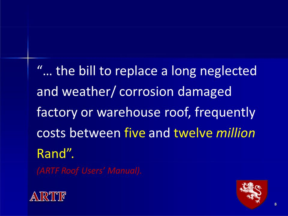 8 … the bill to replace a long neglected and weather/ corrosion damaged factory or warehouse roof, frequently costs between five and twelve million Rand.