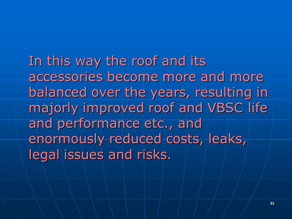 81 In this way the roof and its accessories become more and more balanced over the years, resulting in majorly improved roof and VBSC life and performance etc., and enormously reduced costs, leaks, legal issues and risks.