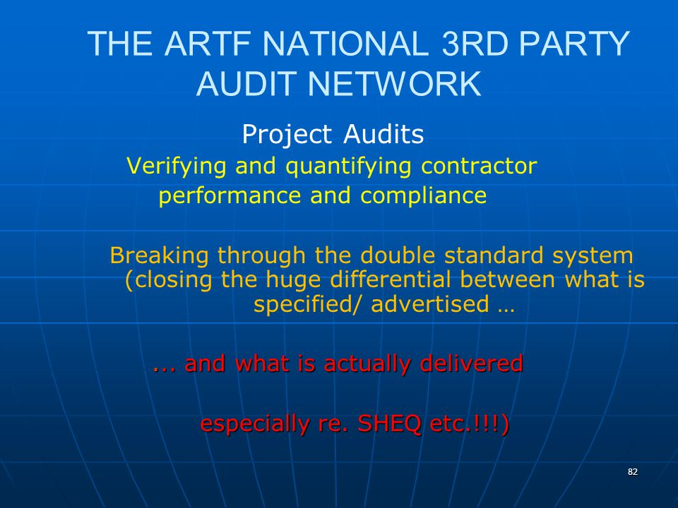 82 THE ARTF NATIONAL 3RD PARTY AUDIT NETWORK Project Audits Verifying and quantifying contractor performance and compliance Breaking through the double standard system (closing the huge differential between what is specified/ advertised …...