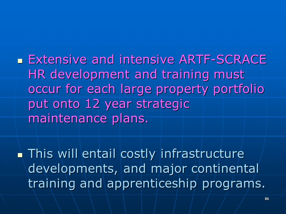Extensive and intensive ARTF-SCRACE HR development and training must occur for each large property portfolio put onto 12 year strategic maintenance plans.