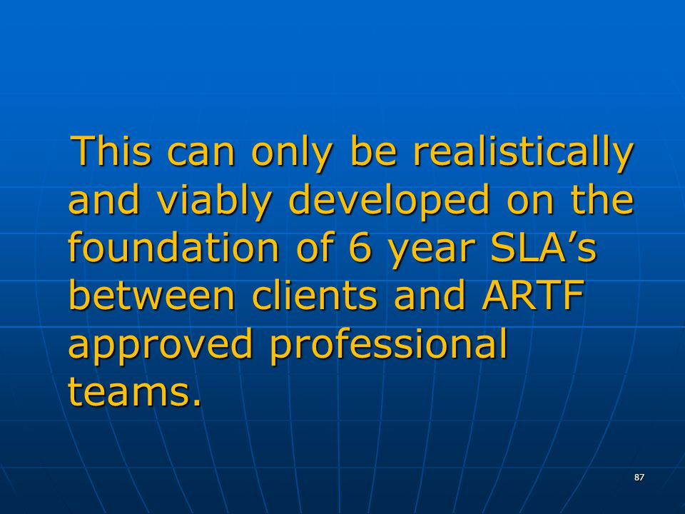 This can only be realistically and viably developed on the foundation of 6 year SLAs between clients and ARTF approved professional teams.