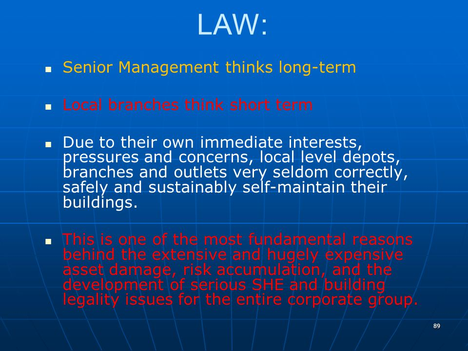 89 LAW: Senior Management thinks long-term Local branches think short term Due to their own immediate interests, pressures and concerns, local level depots, branches and outlets very seldom correctly, safely and sustainably self-maintain their buildings.