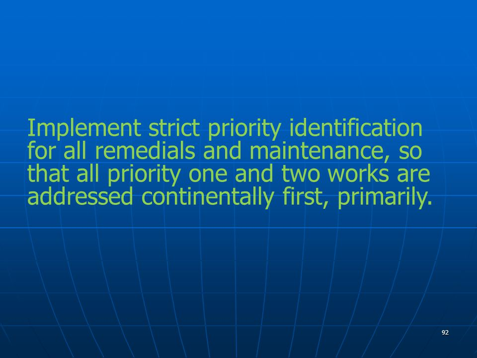 92 Implement strict priority identification for all remedials and maintenance, so that all priority one and two works are addressed continentally first, primarily.