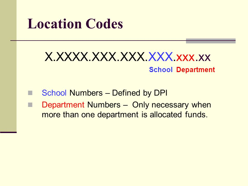 Location Codes X.XXXX.XXX.XXX.XXX.xxx.xx School Department School Numbers – Defined by DPI Department Numbers – Only necessary when more than one depa