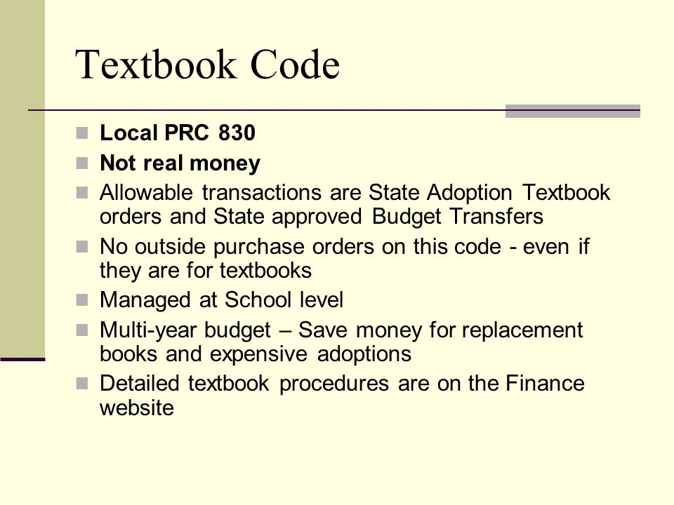 Textbook Code Local PRC 830 Not real money Allowable transactions are State Adoption Textbook orders and State approved Budget Transfers No outside purchase orders on this code - even if they are for textbooks Managed at School level Multi-year budget – Save money for replacement books and expensive adoptions Detailed textbook procedures are on the Finance website