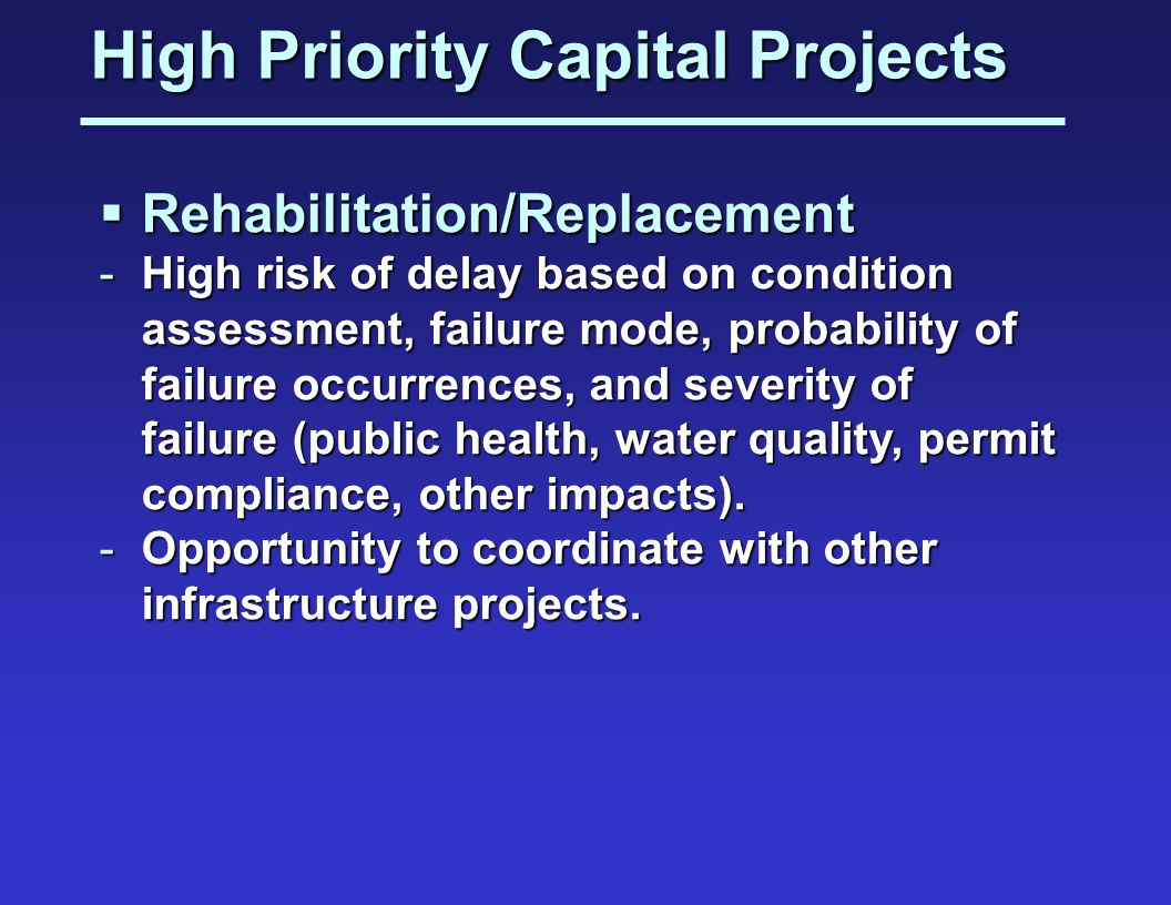 High Priority Capital Projects Rehabilitation/Replacement Rehabilitation/Replacement -High risk of delay based on condition assessment, failure mode, probability of failure occurrences, and severity of failure (public health, water quality, permit compliance, other impacts).