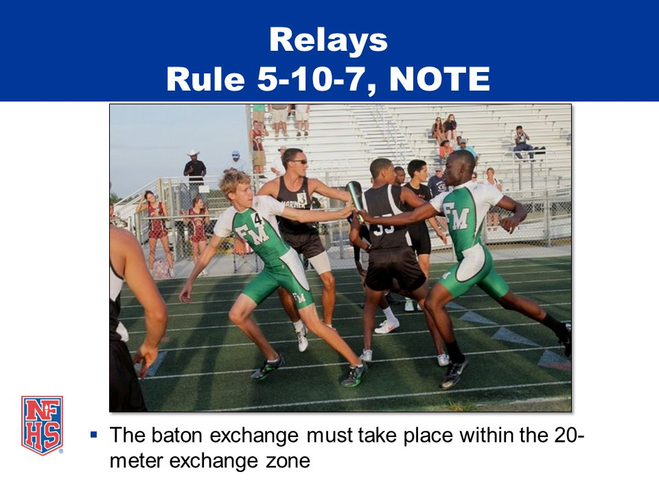 The baton exchange must take place within the 20- meter exchange zone Relays Rule 5-10-7, NOTE