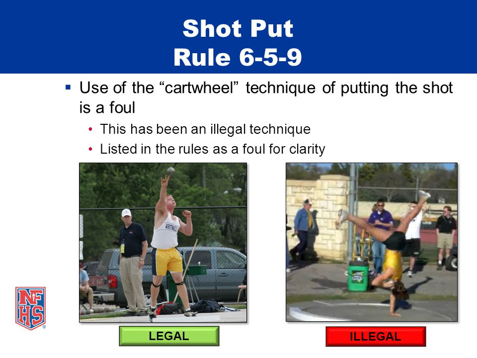 Shot Put Rule 6-5-9 Use of the cartwheel technique of putting the shot is a foul This has been an illegal technique Listed in the rules as a foul for clarity ILLEGAL LEGAL