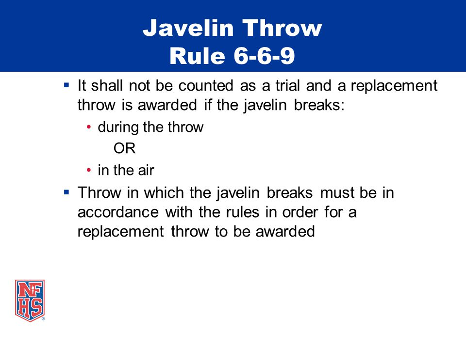 Javelin Throw Rule 6-6-9 It shall not be counted as a trial and a replacement throw is awarded if the javelin breaks: during the throw OR in the air Throw in which the javelin breaks must be in accordance with the rules in order for a replacement throw to be awarded