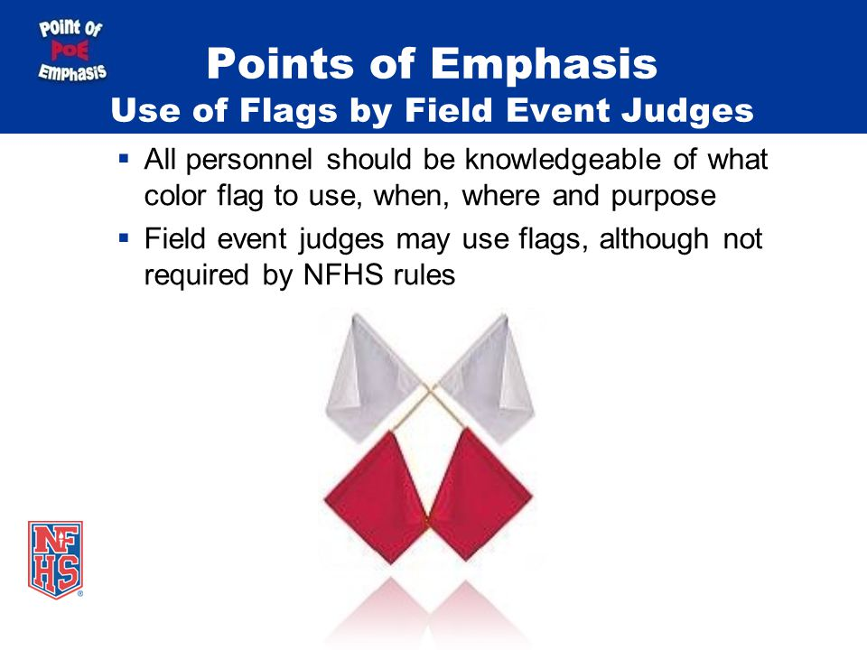 All personnel should be knowledgeable of what color flag to use, when, where and purpose Field event judges may use flags, although not required by NFHS rules Points of Emphasis Use of Flags by Field Event Judges