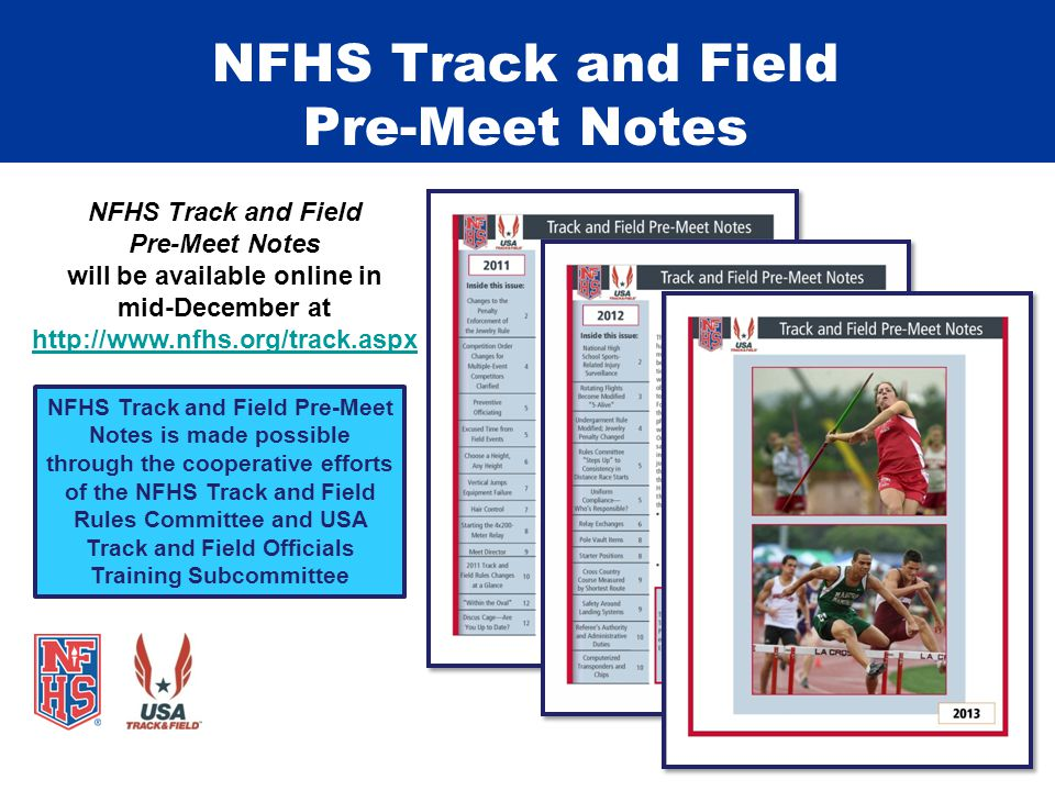 NFHS Track and Field Pre-Meet Notes NFHS Track and Field Pre-Meet Notes is made possible through the cooperative efforts of the NFHS Track and Field Rules Committee and USA Track and Field Officials Training Subcommittee NFHS Track and Field Pre-Meet Notes will be available online in mid-December at http://www.nfhs.org/track.aspx http://www.nfhs.org/track.aspx