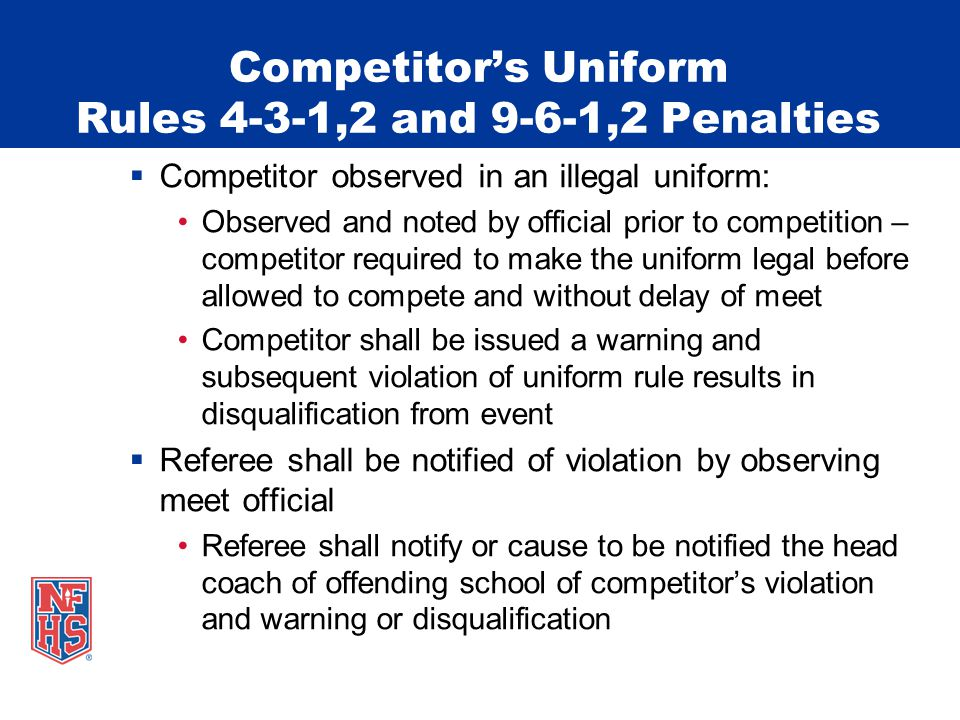 Competitors Uniform Rules 4-3-1,2 and 9-6-1,2 Penalties Competitor observed in an illegal uniform: Observed and noted by official prior to competition – competitor required to make the uniform legal before allowed to compete and without delay of meet Competitor shall be issued a warning and subsequent violation of uniform rule results in disqualification from event Referee shall be notified of violation by observing meet official Referee shall notify or cause to be notified the head coach of offending school of competitors violation and warning or disqualification