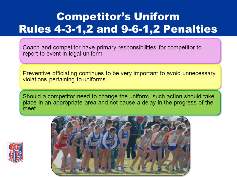 Competitors Uniform Rules 4-3-1,2 and 9-6-1,2 Penalties Coach and competitor have primary responsibilities for competitor to report to event in legal uniform Preventive officiating continues to be very important to avoid unnecessary violations pertaining to uniforms Should a competitor need to change the uniform, such action should take place in an appropriate area and not cause a delay in the progress of the meet